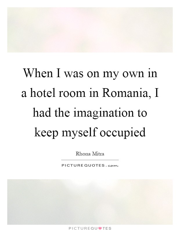 When I was on my own in a hotel room in Romania, I had the imagination to keep myself occupied Picture Quote #1