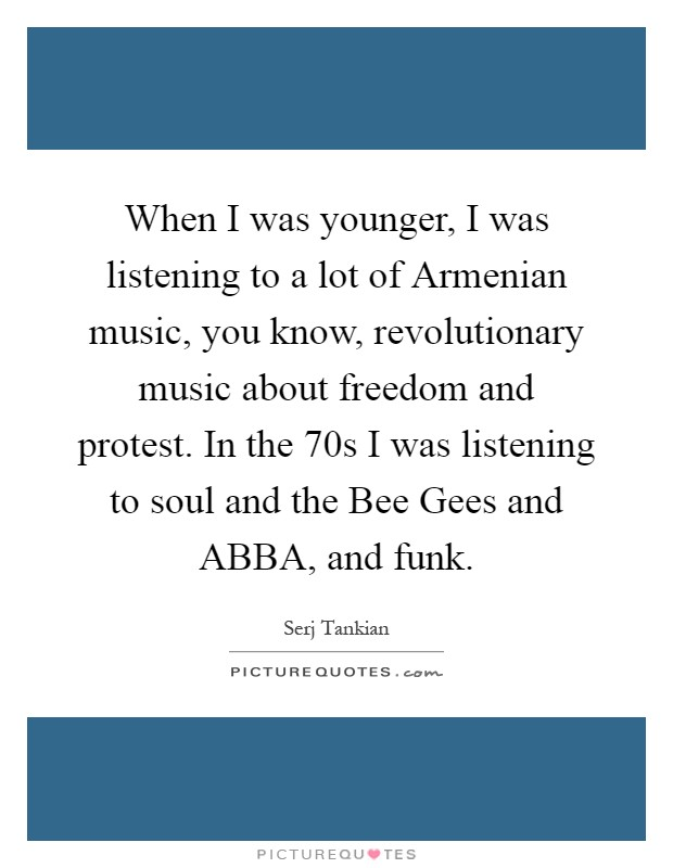 When I was younger, I was listening to a lot of Armenian music, you know, revolutionary music about freedom and protest. In the 70s I was listening to soul and the Bee Gees and ABBA, and funk Picture Quote #1