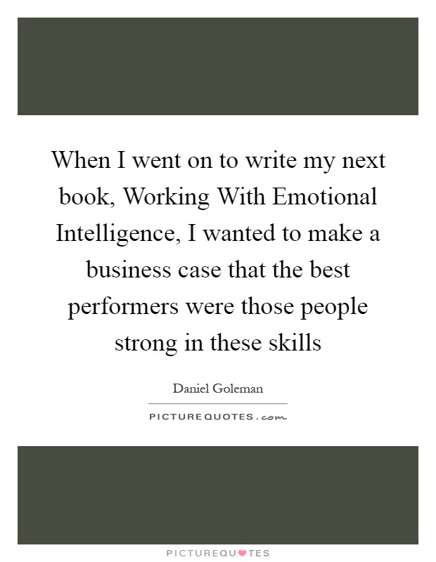 When I went on to write my next book, Working With Emotional Intelligence, I wanted to make a business case that the best performers were those people strong in these skills Picture Quote #1