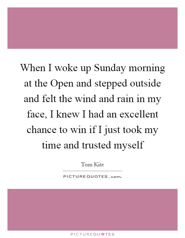 When I woke up Sunday morning at the Open and stepped outside and felt the wind and rain in my face, I knew I had an excellent chance to win if I just took my time and trusted myself Picture Quote #1