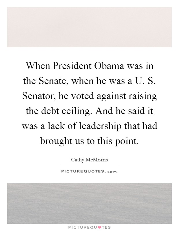 When President Obama was in the Senate, when he was a U. S. Senator, he voted against raising the debt ceiling. And he said it was a lack of leadership that had brought us to this point Picture Quote #1