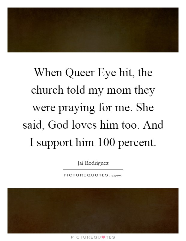 When Queer Eye hit, the church told my mom they were praying for me. She said, God loves him too. And I support him 100 percent Picture Quote #1