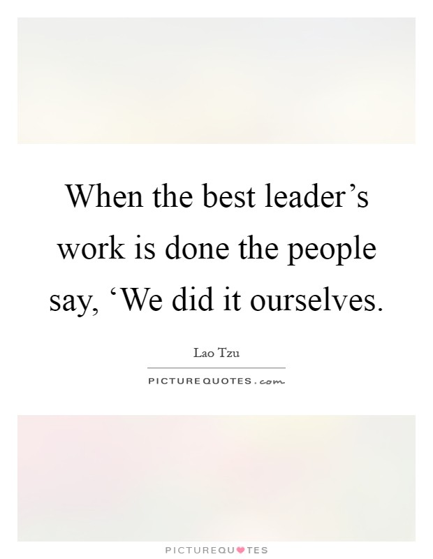 When the best leader's work is done the people say, 'We did it ourselves Picture Quote #1