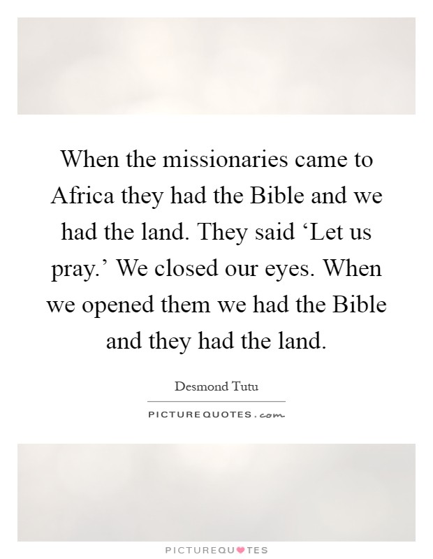 When the missionaries came to Africa they had the Bible and we had the land. They said 'Let us pray.' We closed our eyes. When we opened them we had the Bible and they had the land Picture Quote #1