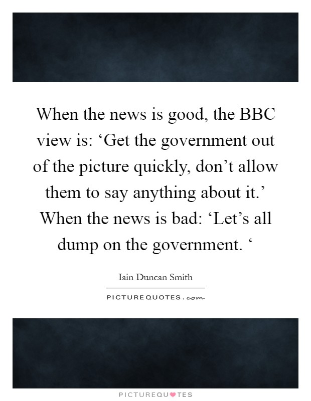 When the news is good, the BBC view is: 'Get the government out of the picture quickly, don't allow them to say anything about it.' When the news is bad: 'Let's all dump on the government. ' Picture Quote #1