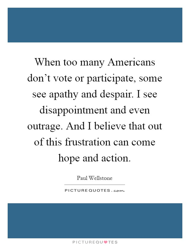 When too many Americans don't vote or participate, some see apathy and despair. I see disappointment and even outrage. And I believe that out of this frustration can come hope and action Picture Quote #1