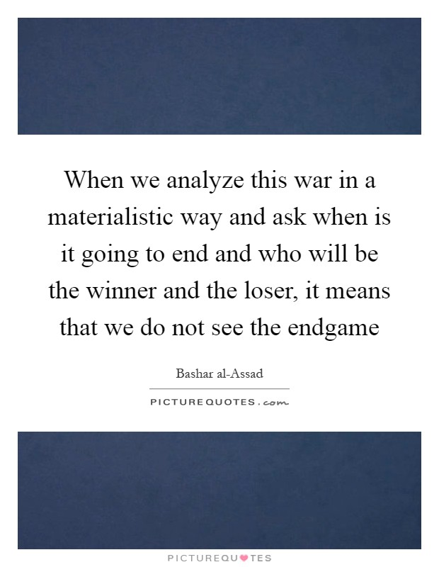 When we analyze this war in a materialistic way and ask when is it going to end and who will be the winner and the loser, it means that we do not see the endgame Picture Quote #1