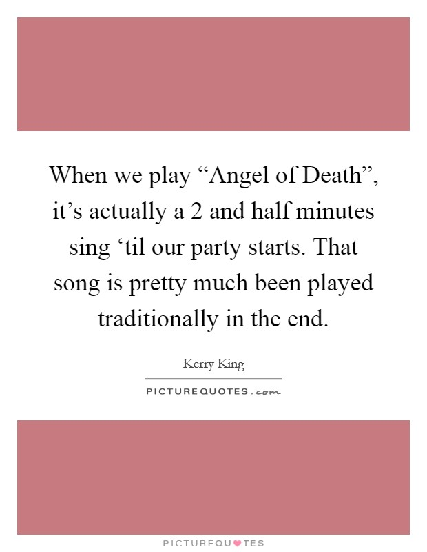 "When we play ""Angel of Death"", it's actually a 2 and half minutes sing 'til our party starts. That song is pretty much been played traditionally in the end Picture Quote #1"