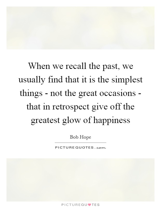 When we recall the past, we usually find that it is the simplest things - not the great occasions - that in retrospect give off the greatest glow of happiness Picture Quote #1