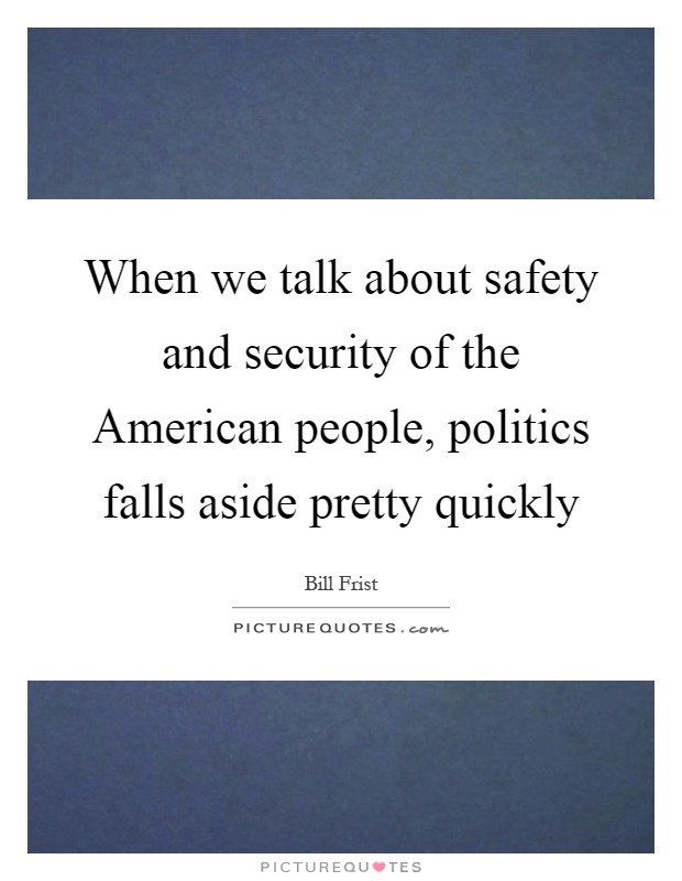 When we talk about safety and security of the American people, politics falls aside pretty quickly Picture Quote #1