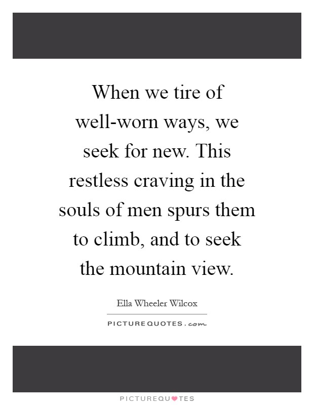 When we tire of well-worn ways, we seek for new. This restless craving in the souls of men spurs them to climb, and to seek the mountain view Picture Quote #1