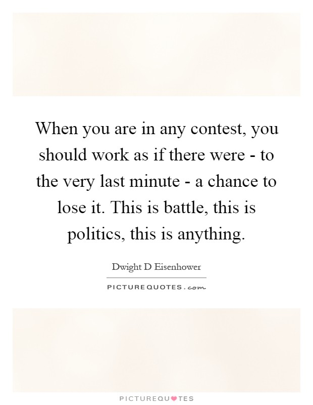 When you are in any contest, you should work as if there were - to the very last minute - a chance to lose it. This is battle, this is politics, this is anything Picture Quote #1