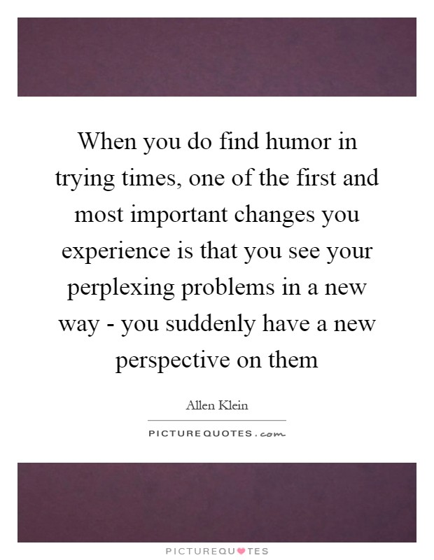 When you do find humor in trying times, one of the first and most important changes you experience is that you see your perplexing problems in a new way - you suddenly have a new perspective on them Picture Quote #1
