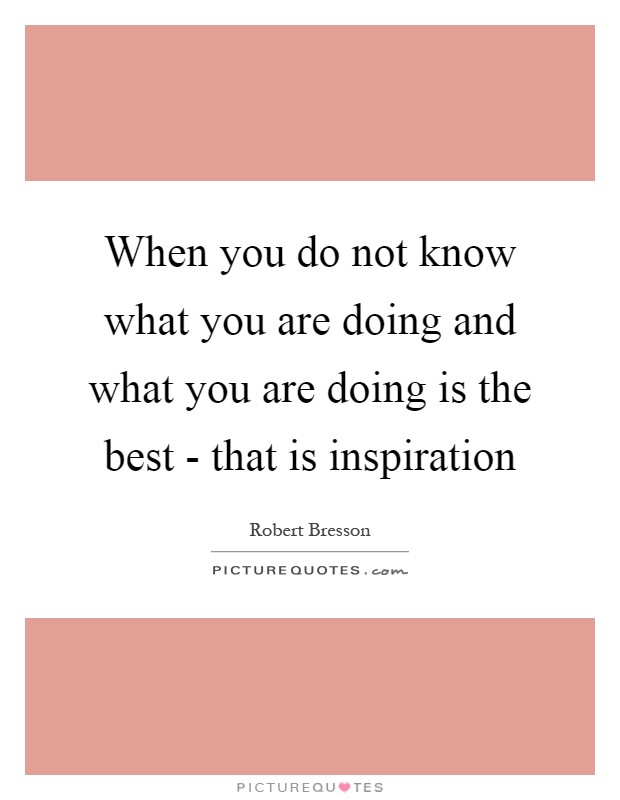 When you do not know what you are doing and what you are doing is the best - that is inspiration Picture Quote #1
