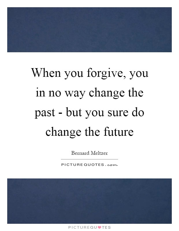 When you forgive, you in no way change the past - but you sure do change the future Picture Quote #1