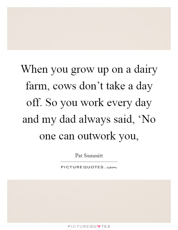 When you grow up on a dairy farm, cows don't take a day off. So you work every day and my dad always said, 'No one can outwork you, Picture Quote #1