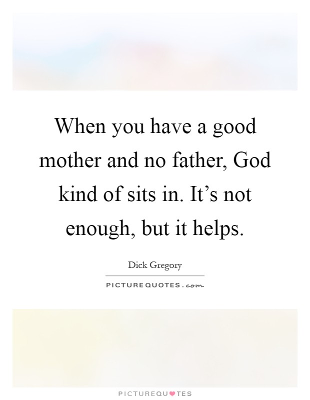 When you have a good mother and no father, God kind of sits in. It's not enough, but it helps Picture Quote #1