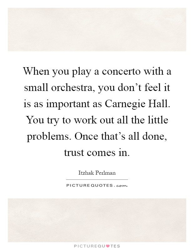 When you play a concerto with a small orchestra, you don't feel it is as important as Carnegie Hall. You try to work out all the little problems. Once that's all done, trust comes in Picture Quote #1