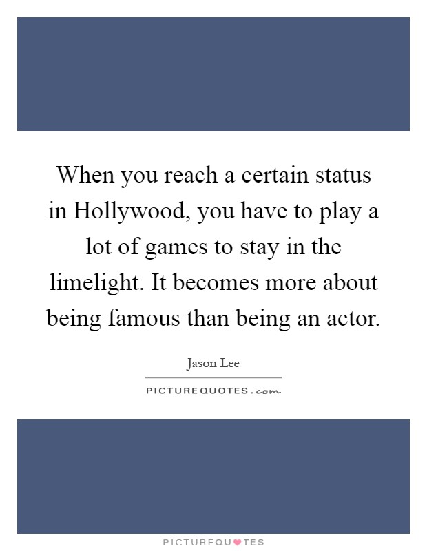 When you reach a certain status in Hollywood, you have to play a lot of games to stay in the limelight. It becomes more about being famous than being an actor Picture Quote #1
