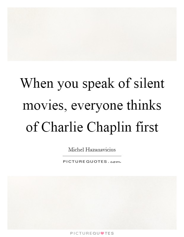When you speak of silent movies, everyone thinks of Charlie Chaplin first Picture Quote #1