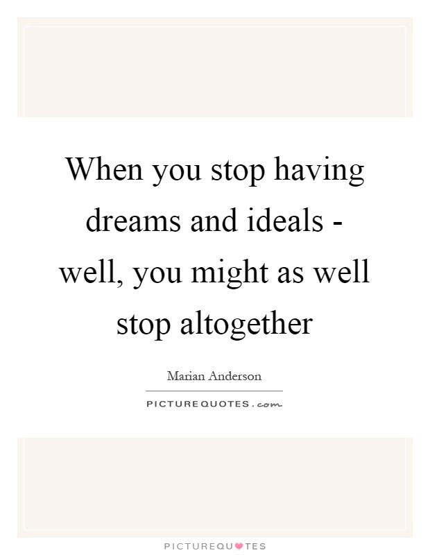 When you stop having dreams and ideals - well, you might as well stop altogether Picture Quote #1