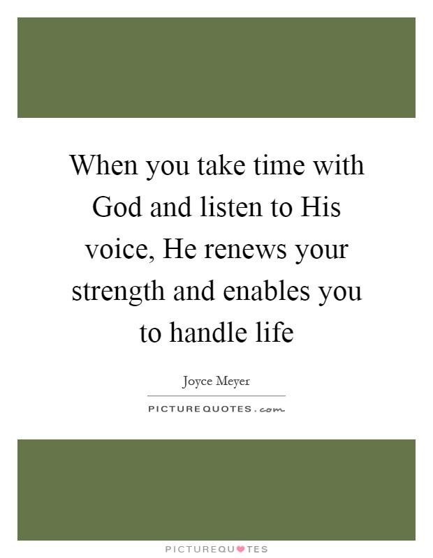 When you take time with God and listen to His voice, He renews your strength and enables you to handle life Picture Quote #1