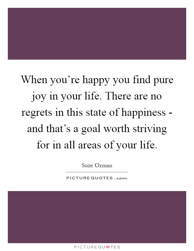 When you're happy you find pure joy in your life. There are no regrets in this state of happiness - and that's a goal worth striving for in all areas of your life Picture Quote #1