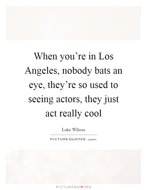 When you're in Los Angeles, nobody bats an eye, they're so used to seeing actors, they just act really cool Picture Quote #1