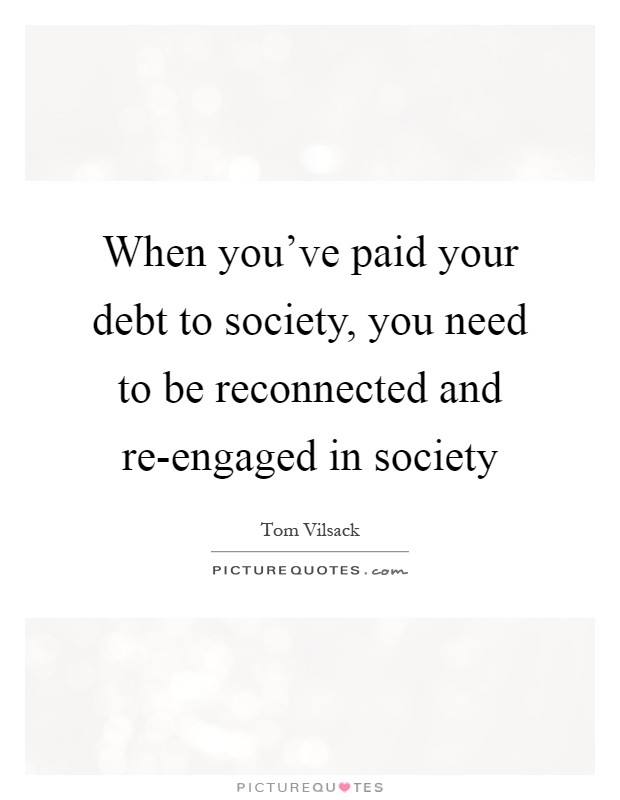 When you've paid your debt to society, you need to be reconnected and re-engaged in society Picture Quote #1