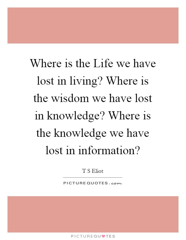 Where is the Life we have lost in living? Where is the wisdom we have lost in knowledge? Where is the knowledge we have lost in information? Picture Quote #1