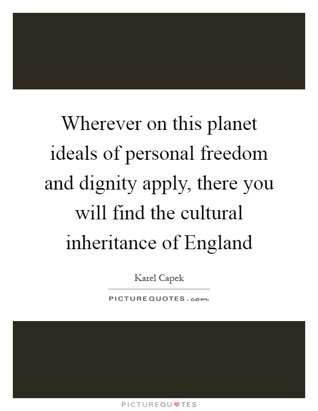 Wherever on this planet ideals of personal freedom and dignity apply, there you will find the cultural inheritance of England Picture Quote #1