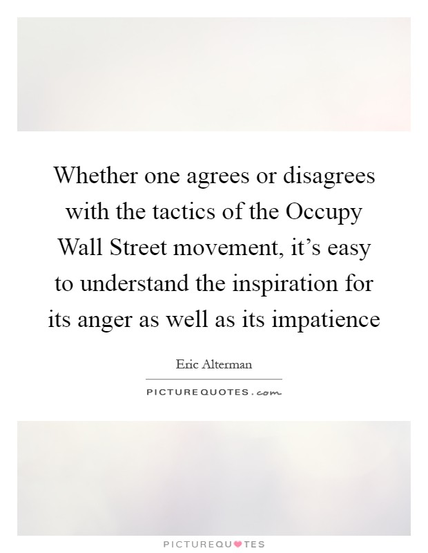 Whether one agrees or disagrees with the tactics of the Occupy Wall Street movement, it's easy to understand the inspiration for its anger as well as its impatience Picture Quote #1