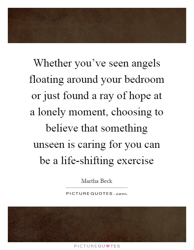 Whether you've seen angels floating around your bedroom or just found a ray of hope at a lonely moment, choosing to believe that something unseen is caring for you can be a life-shifting exercise Picture Quote #1