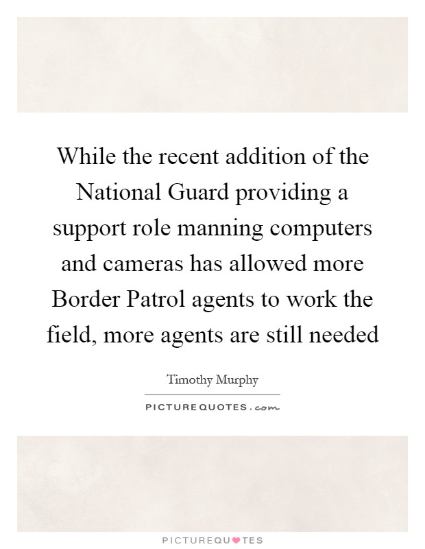 While the recent addition of the National Guard providing a support role manning computers and cameras has allowed more Border Patrol agents to work the field, more agents are still needed Picture Quote #1