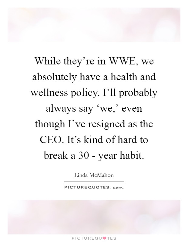 While they're in WWE, we absolutely have a health and wellness policy. I'll probably always say 'we,' even though I've resigned as the CEO. It's kind of hard to break a 30 - year habit Picture Quote #1