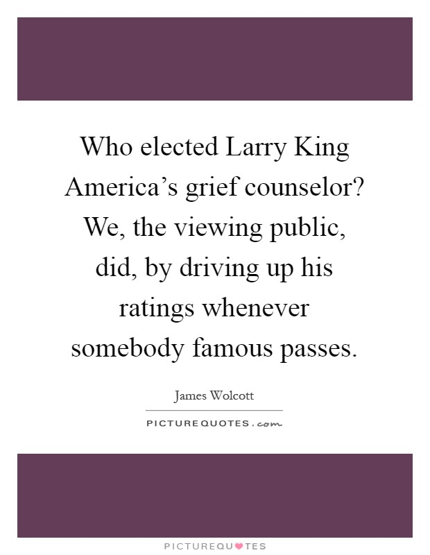 Who elected Larry King America's grief counselor? We, the viewing public, did, by driving up his ratings whenever somebody famous passes Picture Quote #1