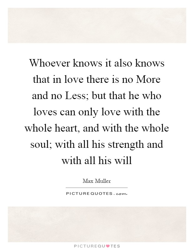 Whoever knows it also knows that in love there is no More and no Less; but that he who loves can only love with the whole heart, and with the whole soul; with all his strength and with all his will Picture Quote #1
