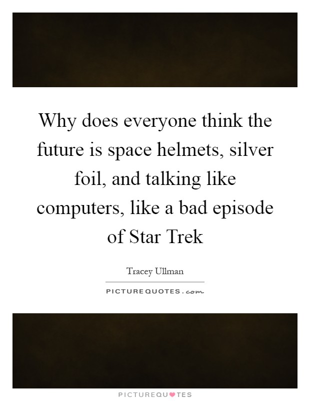Why does everyone think the future is space helmets, silver foil, and talking like computers, like a bad episode of Star Trek Picture Quote #1