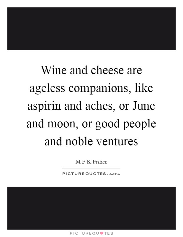 Wine and cheese are ageless companions, like aspirin and aches, or June and moon, or good people and noble ventures Picture Quote #1