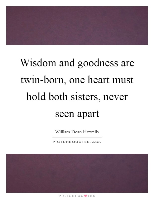 Wisdom and goodness are twin-born, one heart must hold both sisters, never seen apart Picture Quote #1