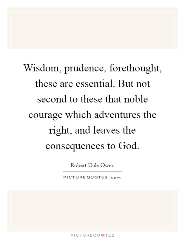 Wisdom, prudence, forethought, these are essential. But not second to these that noble courage which adventures the right, and leaves the consequences to God Picture Quote #1