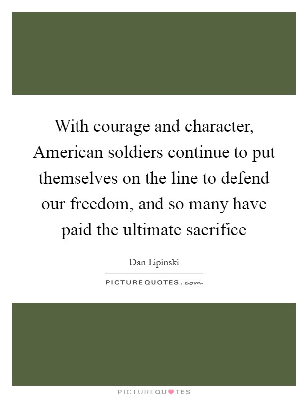 With courage and character, American soldiers continue to put themselves on the line to defend our freedom, and so many have paid the ultimate sacrifice Picture Quote #1