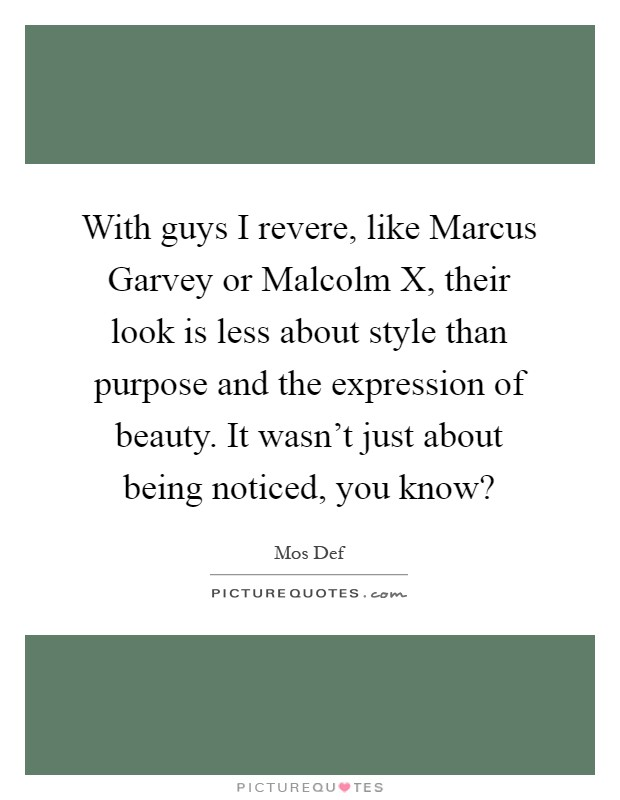 With guys I revere, like Marcus Garvey or Malcolm X, their look is less about style than purpose and the expression of beauty. It wasn't just about being noticed, you know? Picture Quote #1