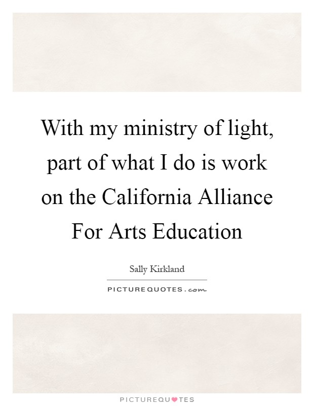With my ministry of light, part of what I do is work on the California Alliance For Arts Education Picture Quote #1