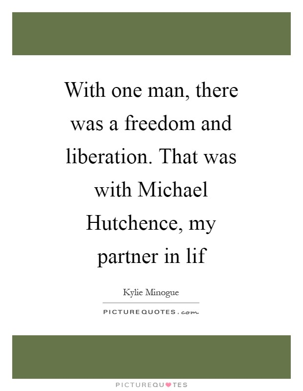 With one man, there was a freedom and liberation. That was with Michael Hutchence, my partner in lif Picture Quote #1