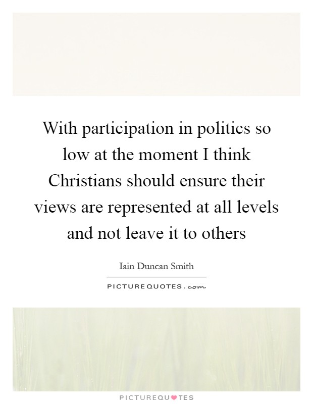 With participation in politics so low at the moment I think Christians should ensure their views are represented at all levels and not leave it to others Picture Quote #1