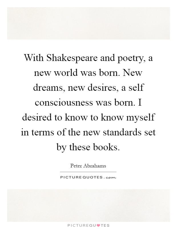 With Shakespeare and poetry, a new world was born. New dreams, new desires, a self consciousness was born. I desired to know to know myself in terms of the new standards set by these books Picture Quote #1