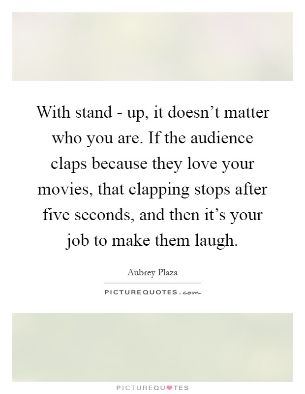 With stand - up, it doesn't matter who you are. If the audience claps because they love your movies, that clapping stops after five seconds, and then it's your job to make them laugh Picture Quote #1