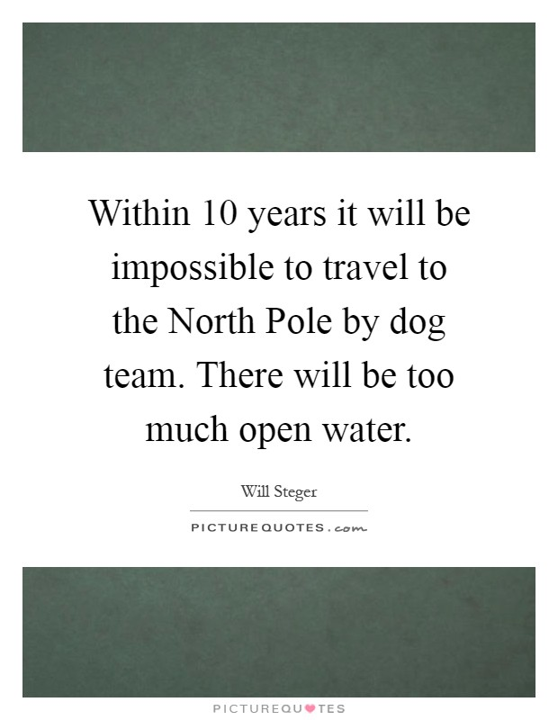 Within 10 years it will be impossible to travel to the North Pole by dog team. There will be too much open water Picture Quote #1