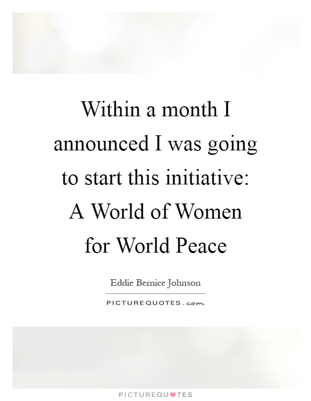 Within a month I announced I was going to start this initiative: A World of Women for World Peace Picture Quote #1